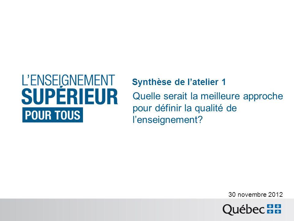 30 novembre 2012 Synthèse de latelier 1 Quelle serait la meilleure approche pour définir la qualité de lenseignement