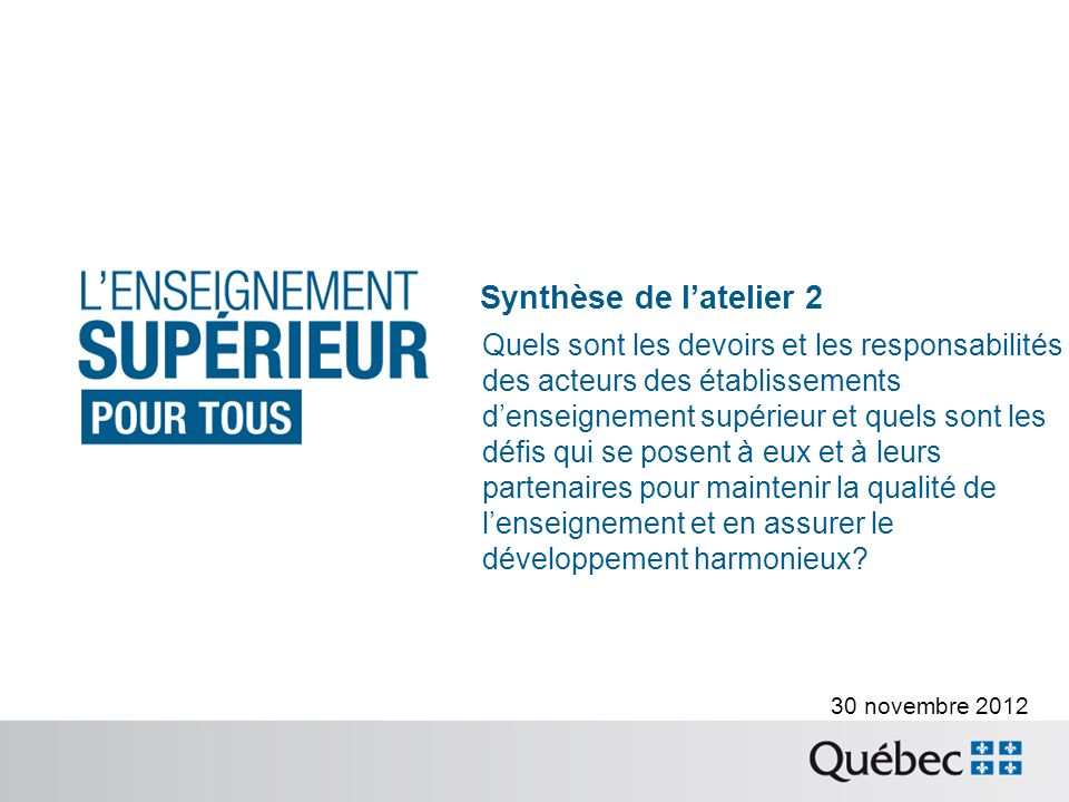 30 novembre 2012 Synthèse de latelier 2 Quels sont les devoirs et les responsabilités des acteurs des établissements denseignement supérieur et quels sont les défis qui se posent à eux et à leurs partenaires pour maintenir la qualité de lenseignement et en assurer le développement harmonieux