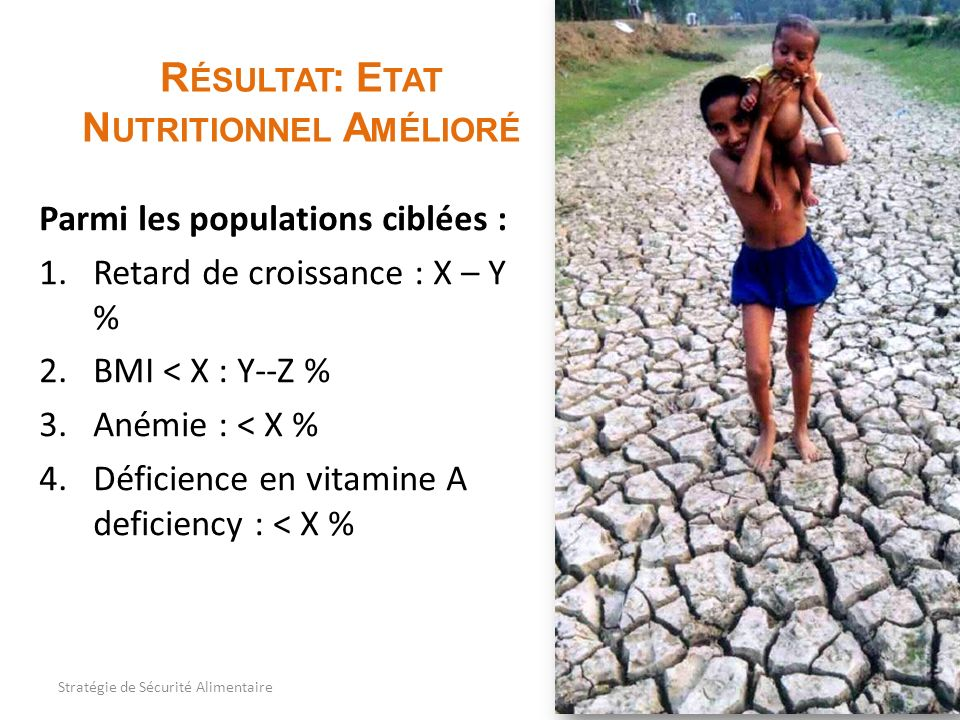 R ÉSULTAT : E TAT N UTRITIONNEL A MÉLIORÉ Parmi les populations ciblées : 1.Retard de croissance : X – Y % 2.BMI < X : Y--Z % 3.Anémie : < X % 4.Défic