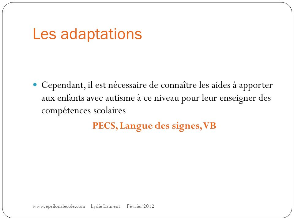 Les adaptations www.epsilonalecole.com Lydie Laurent Février 2012 Cependant, il est nécessaire de connaître les aides à apporter aux enfants avec autisme à ce niveau pour leur enseigner des compétences scolaires PECS, Langue des signes, VB