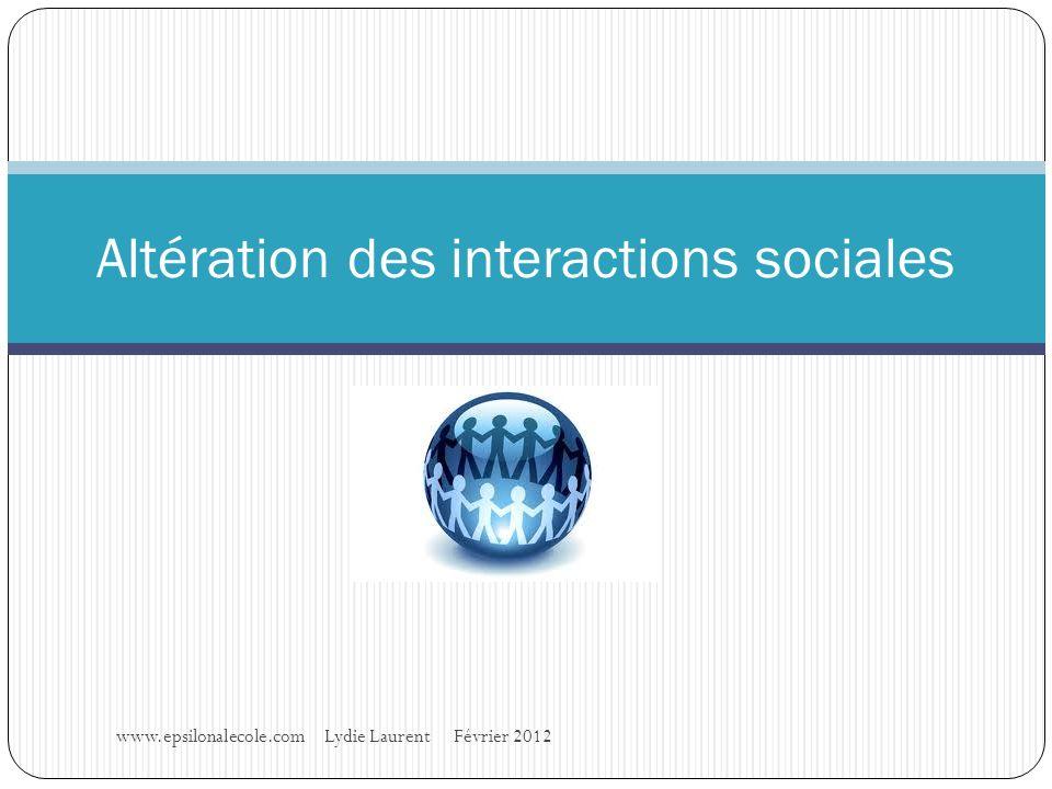 www.epsilonalecole.com Lydie Laurent Février 2012 Altération des interactions sociales