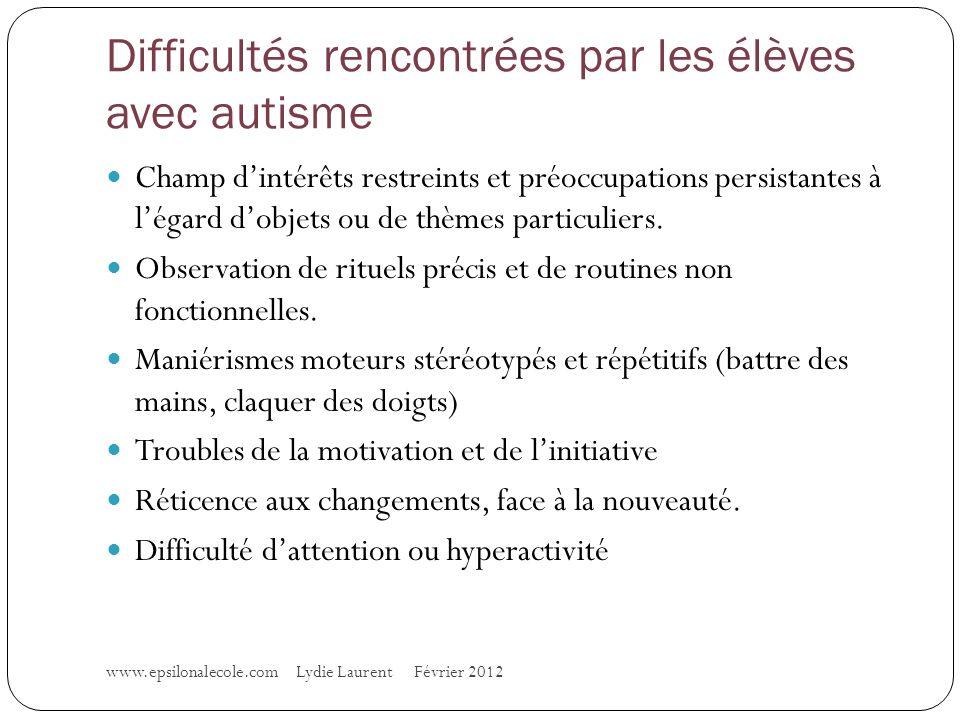 Difficultés rencontrées par les élèves avec autisme www.epsilonalecole.com Lydie Laurent Février 2012 Champ dintérêts restreints et préoccupations persistantes à légard dobjets ou de thèmes particuliers.
