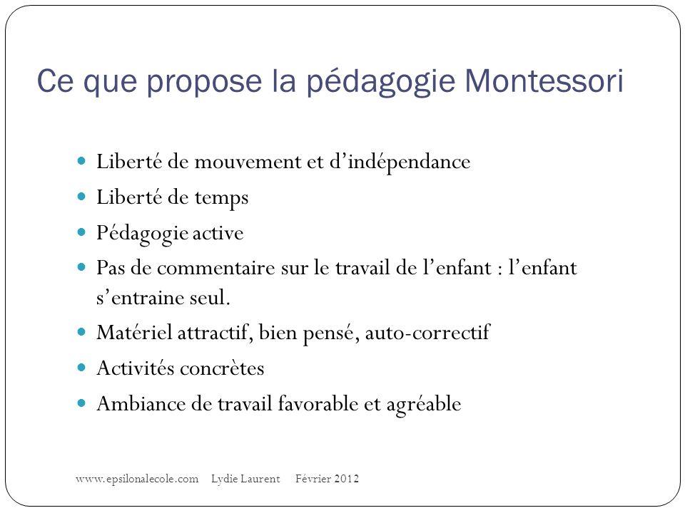 Ce que propose la pédagogie Montessori www.epsilonalecole.com Lydie Laurent Février 2012 Liberté de mouvement et dindépendance Liberté de temps Pédagogie active Pas de commentaire sur le travail de lenfant : lenfant sentraine seul.