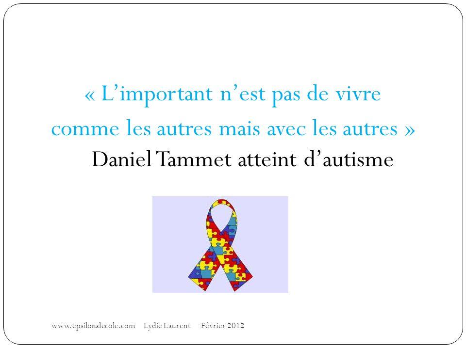 « Limportant nest pas de vivre comme les autres mais avec les autres » Daniel Tammet atteint dautisme www.epsilonalecole.com Lydie Laurent Février 2012