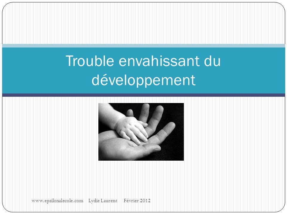 www.epsilonalecole.com Lydie Laurent Février 2012 Trouble envahissant du développement