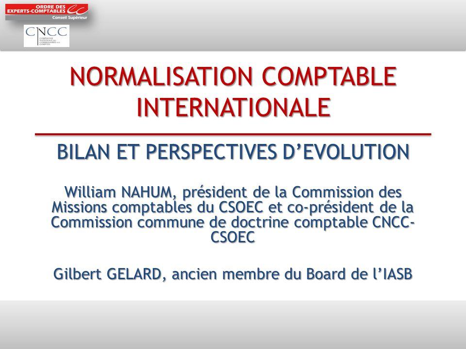 NORMALISATION COMPTABLE INTERNATIONALE BILAN ET PERSPECTIVES DEVOLUTION William NAHUM, président de la Commission des Missions comptables du CSOEC et