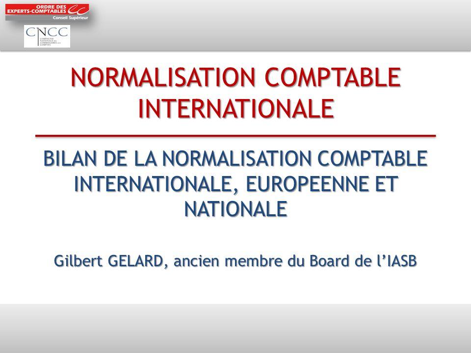 NORMALISATION COMPTABLE INTERNATIONALE BILAN DE LA NORMALISATION COMPTABLE INTERNATIONALE, EUROPEENNE ET NATIONALE Gilbert GELARD, ancien membre du Bo