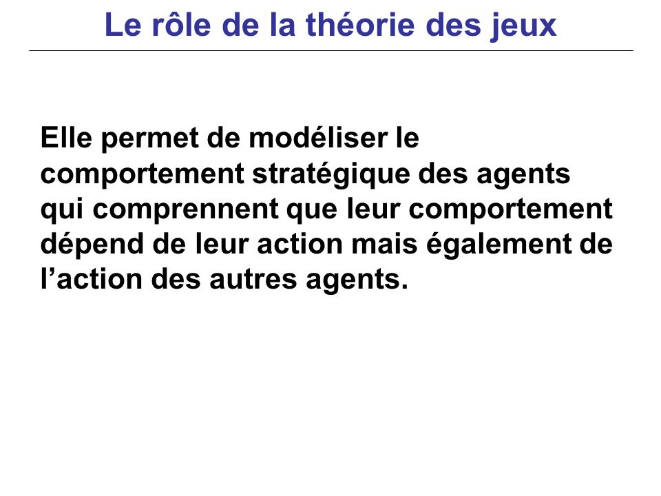 Elle permet de modéliser le comportement stratégique des agents qui comprennent que leur comportement dépend de leur action mais également de laction