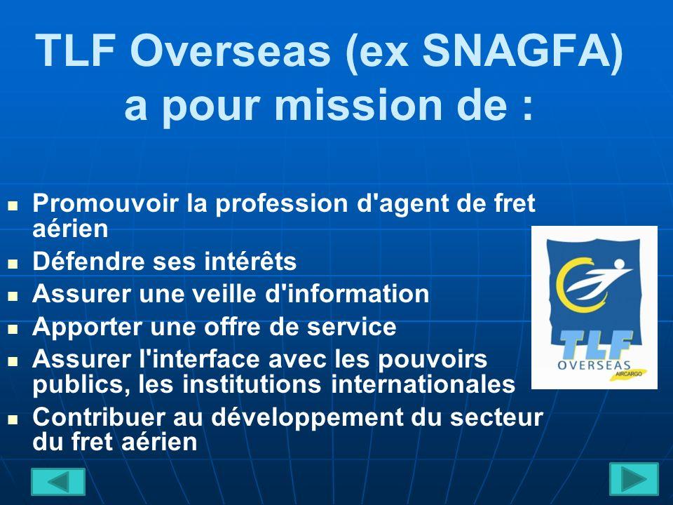 TLF Overseas (ex SNAGFA) a pour mission de : Promouvoir la profession d agent de fret aérien Défendre ses intérêts Assurer une veille d information Apporter une offre de service Assurer l interface avec les pouvoirs publics, les institutions internationales Contribuer au développement du secteur du fret aérien
