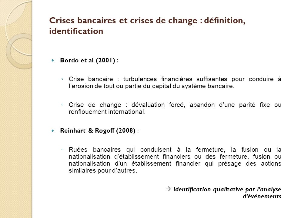Crises bancaires et crises de change : définition, identification Bordo et al (2001) : Crise bancaire : turbulences financières suffisantes pour condu