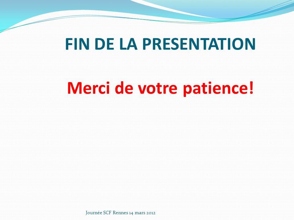 FIN DE LA PRESENTATION Merci de votre patience! Journée SCF Rennes 14 mars 2012