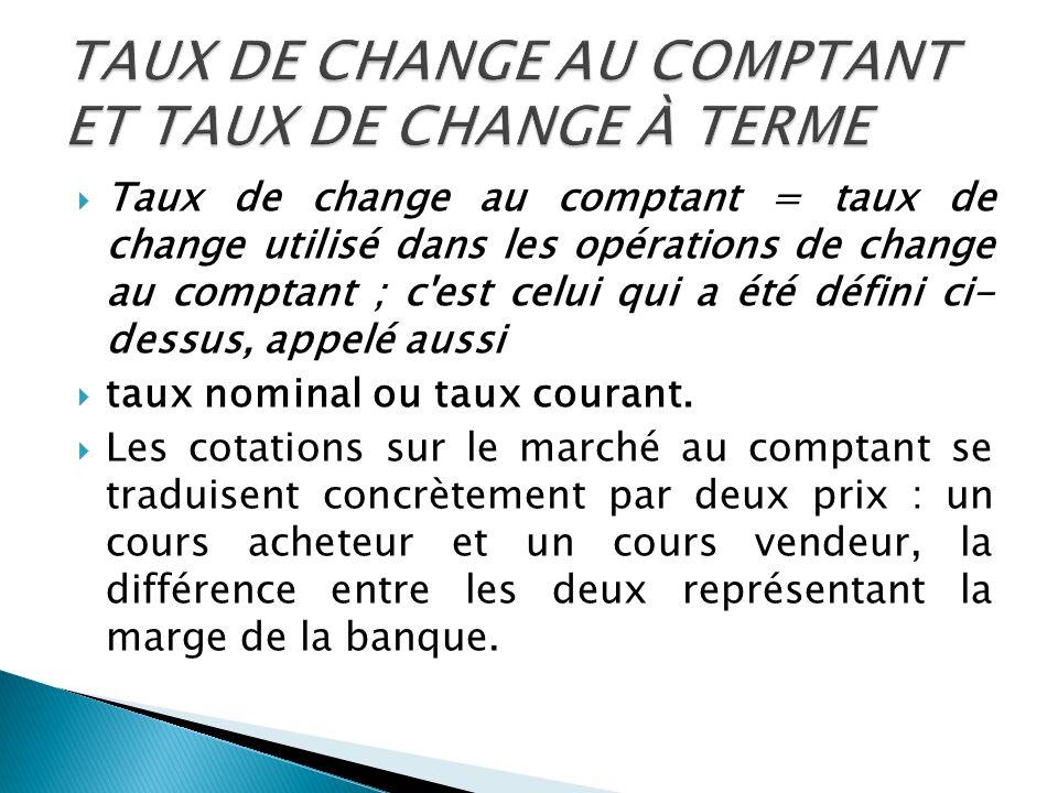 Taux de change au comptant = taux de change utilisé dans les opérations de change au comptant ; c'est celui qui a été défini ci- dessus, appelé aussi