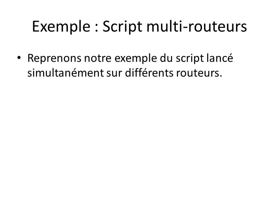 Exemple : Script multi-routeurs Reprenons notre exemple du script lancé simultanément sur différents routeurs.