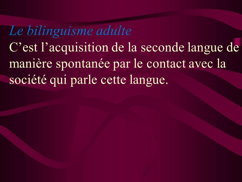 Le bilinguisme adulte Cest lacquisition de la seconde langue de manière spontanée par le contact avec la société qui parle cette langue.