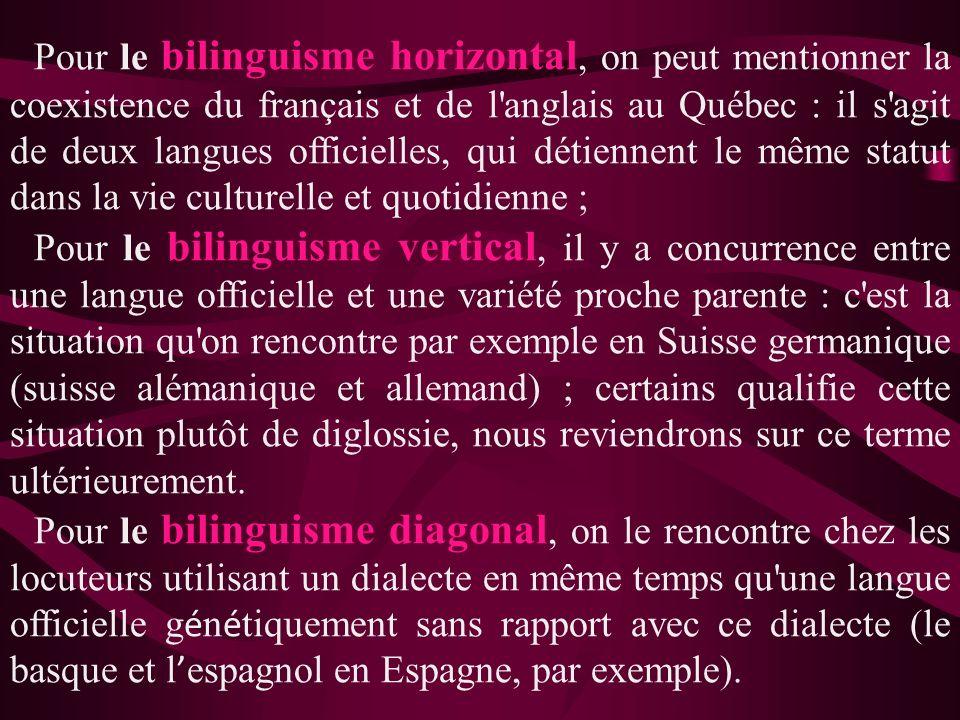 Pour le bilinguisme horizontal, on peut mentionner la coexistence du français et de l'anglais au Québec : il s'agit de deux langues officielles, qui d