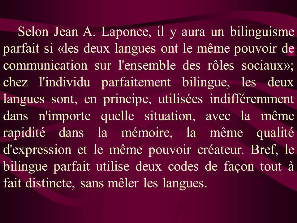 Selon Jean A. Laponce, il y aura un bilinguisme parfait si «les deux langues ont le même pouvoir de communication sur l'ensemble des rôles sociaux»; c