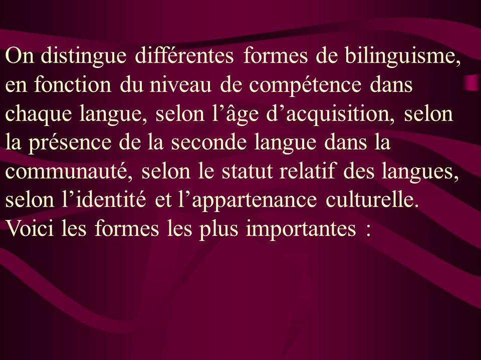 On distingue différentes formes de bilinguisme, en fonction du niveau de compétence dans chaque langue, selon lâge dacquisition, selon la présence de