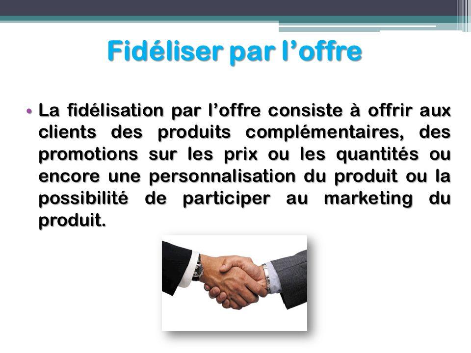 Fidéliser par loffre La fidélisation par loffre consiste à offrir aux clients des produits complémentaires, des promotions sur les prix ou les quantit