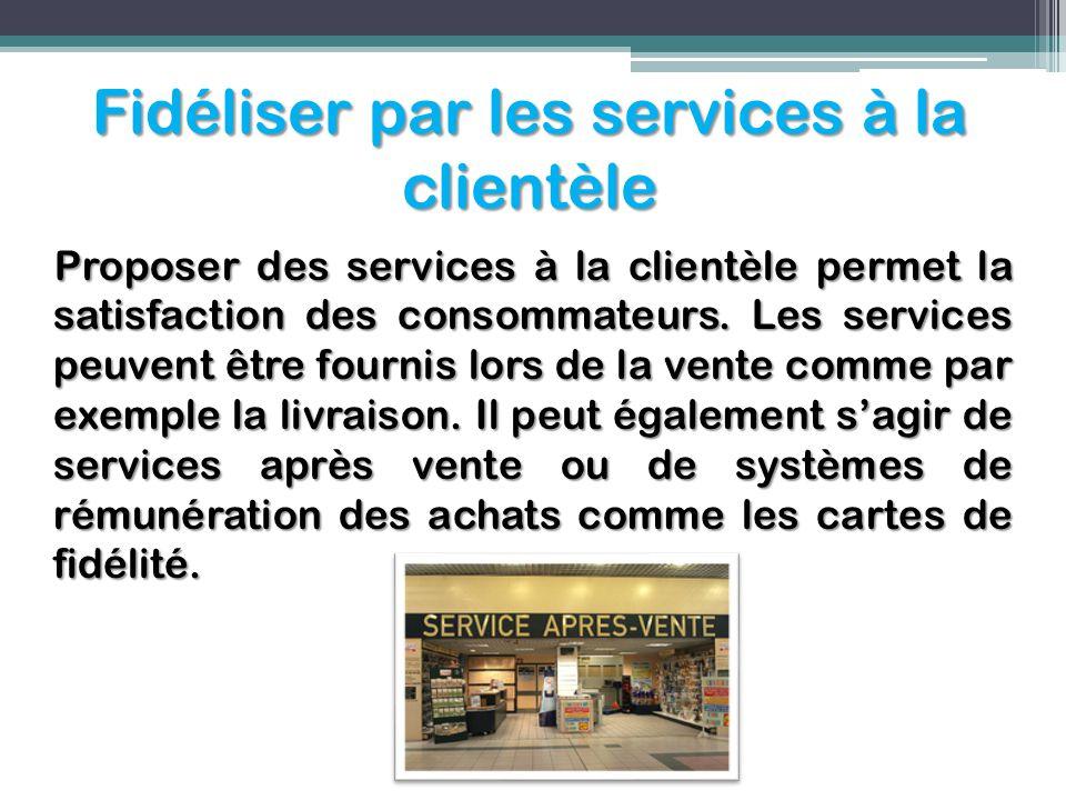 Fidéliser par les services à la clientèle Proposer des services à la clientèle permet la satisfaction des consommateurs. Les services peuvent être fou
