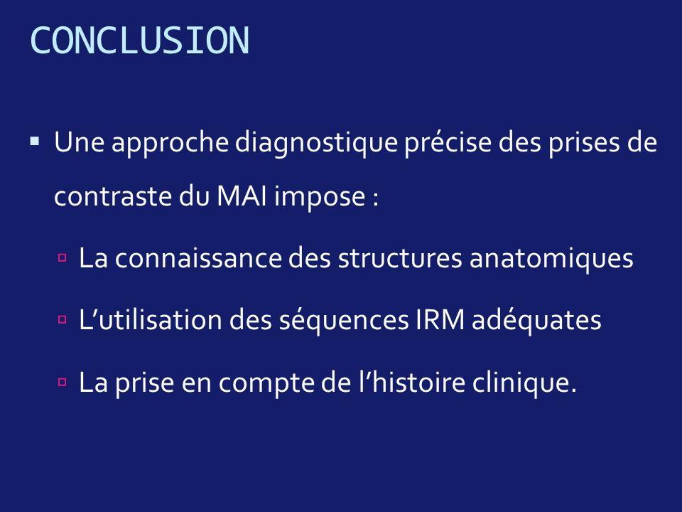 CONCLUSION Une approche diagnostique précise des prises de contraste du MAI impose : La connaissance des structures anatomiques Lutilisation des séque
