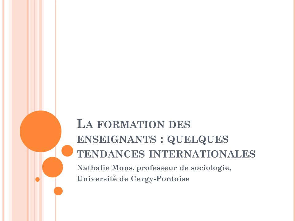 L A FORMATION DES ENSEIGNANTS : QUELQUES TENDANCES INTERNATIONALES Nathalie Mons, professeur de sociologie, Université de Cergy-Pontoise