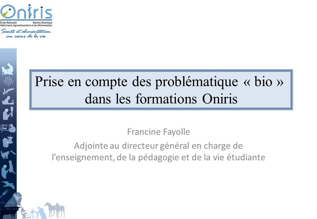 Francine Fayolle Adjointe au directeur général en charge de lenseignement, de la pédagogie et de la vie étudiante Prise en compte des problématique « bio » dans les formations Oniris