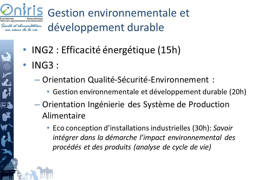 Gestion environnementale et développement durable ING2 : Efficacité énergétique (15h) ING3 : – Orientation Qualité-Sécurité-Environnement : Gestion environnementale et développement durable (20h) – Orientation Ingénierie des Système de Production Alimentaire Eco conception dinstallations industrielles (30h): Savoir intégrer dans la démarche limpact environnemental des procédés et des produits (analyse de cycle de vie)