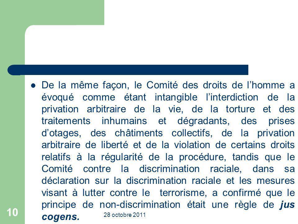 De la même façon, le Comité des droits de lhomme a évoqué comme étant intangible linterdiction de la privation arbitraire de la vie, de la torture et des traitements inhumains et dégradants, des prises dotages, des châtiments collectifs, de la privation arbitraire de liberté et de la violation de certains droits relatifs à la régularité de la procédure, tandis que le Comité contre la discrimination raciale, dans sa déclaration sur la discrimination raciale et les mesures visant à lutter contre le terrorisme, a confirmé que le principe de non-discrimination était une règle de jus cogens.
