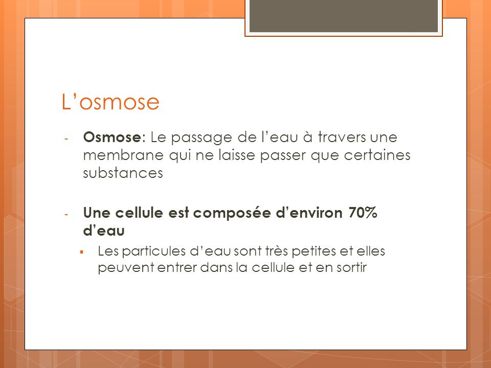 Losmose - Osmose : Le passage de leau à travers une membrane qui ne laisse passer que certaines substances - Une cellule est composée denviron 70% dea