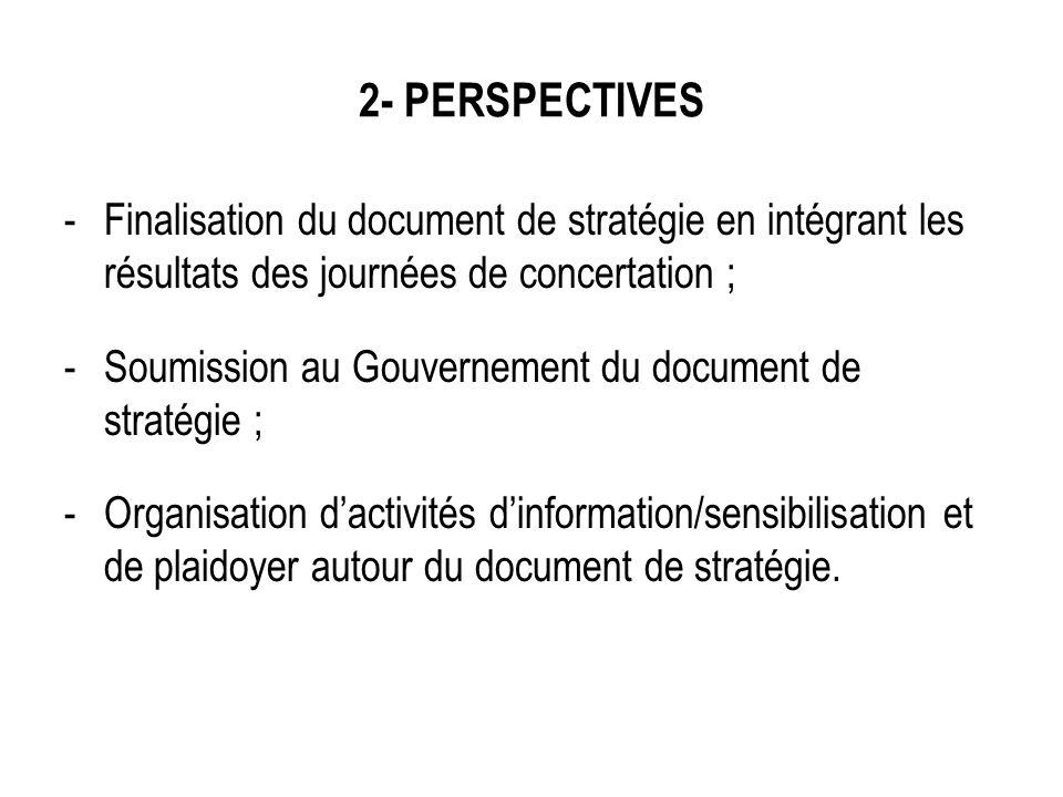 2- PERSPECTIVES -Finalisation du document de stratégie en intégrant les résultats des journées de concertation ; -Soumission au Gouvernement du docume