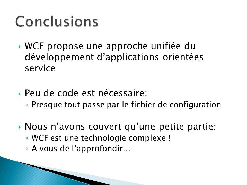 WCF propose une approche unifiée du développement dapplications orientées service Peu de code est nécessaire: Presque tout passe par le fichier de configuration Nous navons couvert quune petite partie: WCF est une technologie complexe .