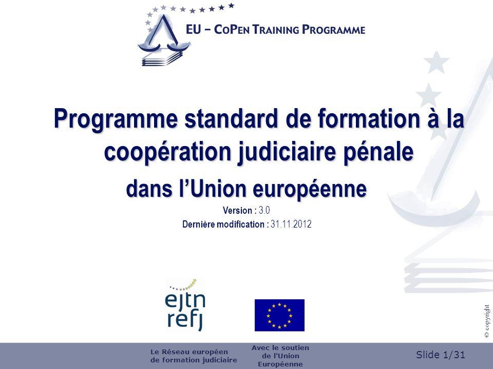 Slide 1/31 © copyright Programme standard de formation à la coopération judiciaire pénale dans lUnion européenne Version : 3.0 Dernière modification : 31.11.2012 Le Réseau européen de formation judiciaire Avec le soutien de l Union Européenne