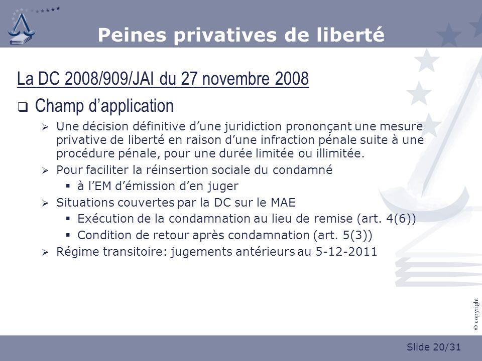 Slide 20/31 © copyright Peines privatives de liberté La DC 2008/909/JAI du 27 novembre 2008 Champ dapplication Une décision définitive dune juridiction prononçant une mesure privative de liberté en raison dune infraction pénale suite à une procédure pénale, pour une durée limitée ou illimitée.