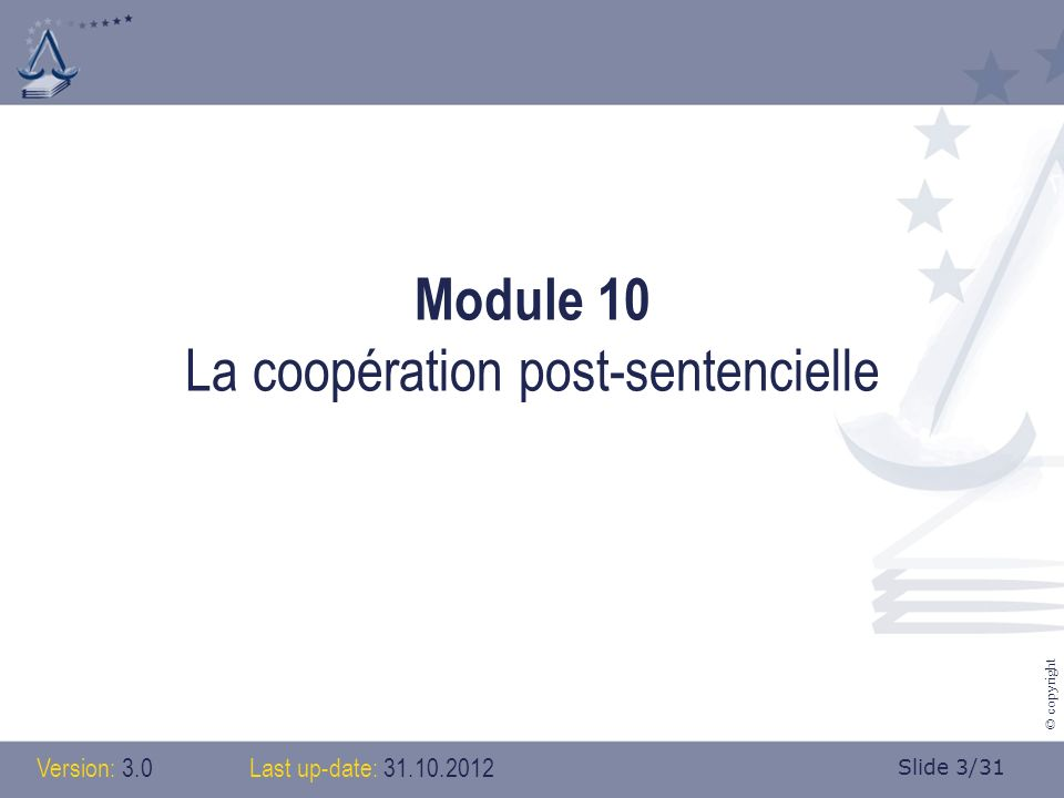 Slide 3/31 © copyright Module 10 La coopération post-sentencielle Version: 3.0Last up-date: 31.10.2012