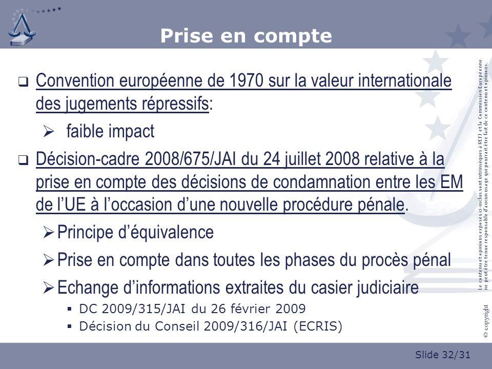 Slide 32/31 © copyright Prise en compte Convention européenne de 1970 sur la valeur internationale des jugements répressifs: faible impact Décision-cadre 2008/675/JAI du 24 juillet 2008 relative à la prise en compte des décisions de condamnation entre les EM de lUE à loccasion dune nouvelle procédure pénale.