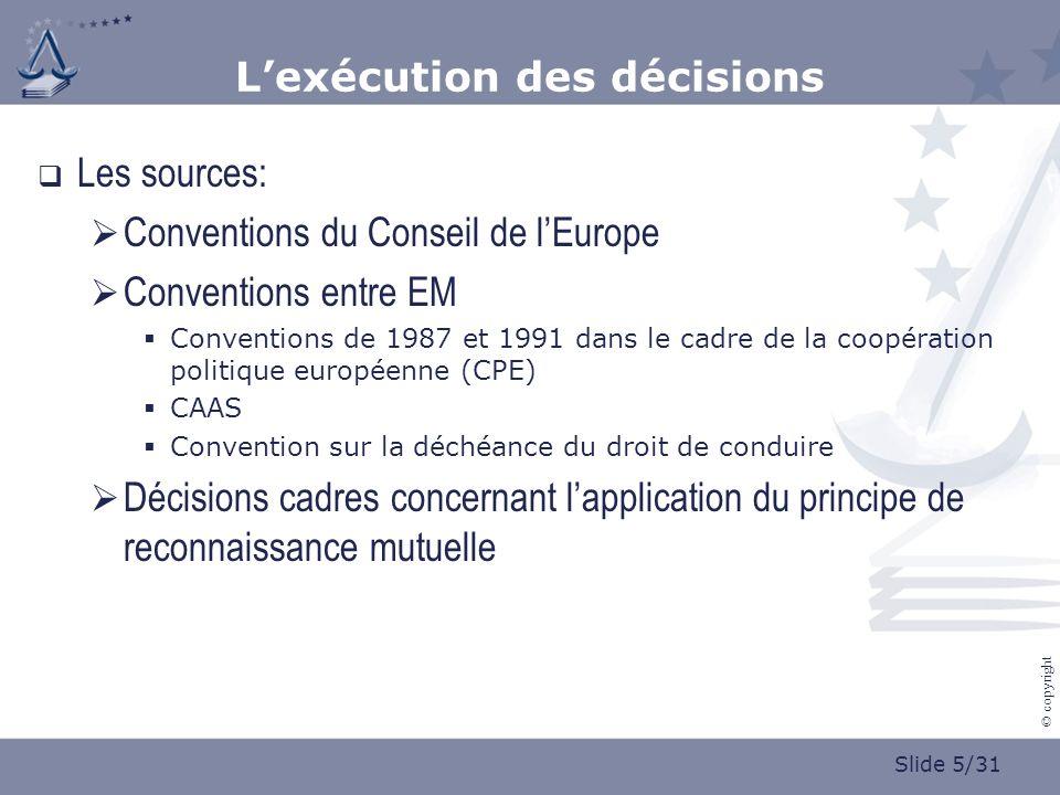 Slide 5/31 © copyright Lexécution des décisions Les sources: Conventions du Conseil de lEurope Conventions entre EM Conventions de 1987 et 1991 dans le cadre de la coopération politique européenne (CPE) CAAS Convention sur la déchéance du droit de conduire Décisions cadres concernant lapplication du principe de reconnaissance mutuelle