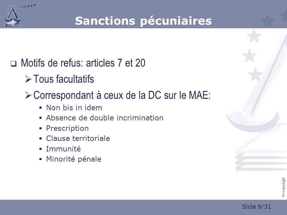 Slide 9/31 © copyright Sanctions pécuniaires Motifs de refus: articles 7 et 20 Tous facultatifs Correspondant à ceux de la DC sur le MAE: Non bis in idem Absence de double incrimination Prescription Clause territoriale Immunité Minorité pénale