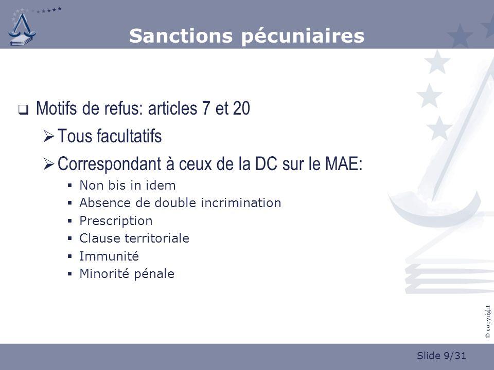 Slide 9/31 © copyright Sanctions pécuniaires Motifs de refus: articles 7 et 20 Tous facultatifs Correspondant à ceux de la DC sur le MAE: Non bis in i