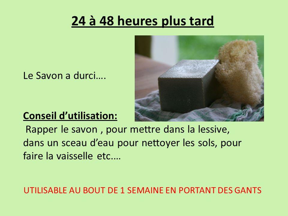 24 à 48 heures plus tard Le Savon a durci…. Conseil dutilisation: Rapper le savon, pour mettre dans la lessive, dans un sceau deau pour nettoyer les s