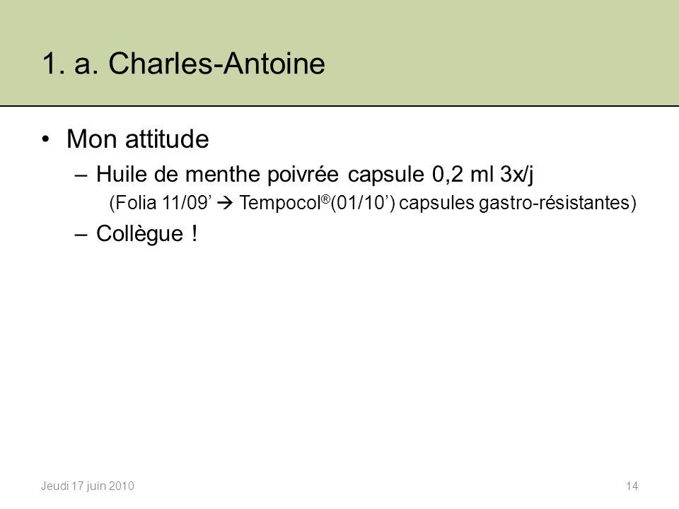 1. a. Charles-Antoine Mon attitude –Huile de menthe poivrée capsule 0,2 ml 3x/j (Folia 11/09 Tempocol ® (01/10) capsules gastro-résistantes) –Collègue