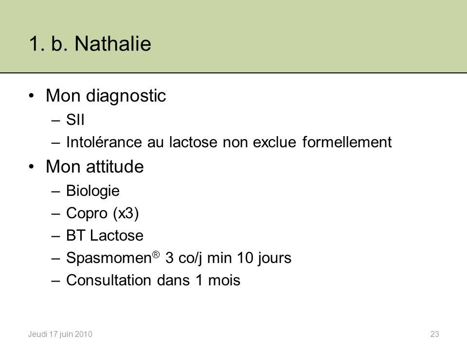 1. b. Nathalie Mon diagnostic –SII –Intolérance au lactose non exclue formellement Mon attitude –Biologie –Copro (x3) –BT Lactose –Spasmomen ® 3 co/j