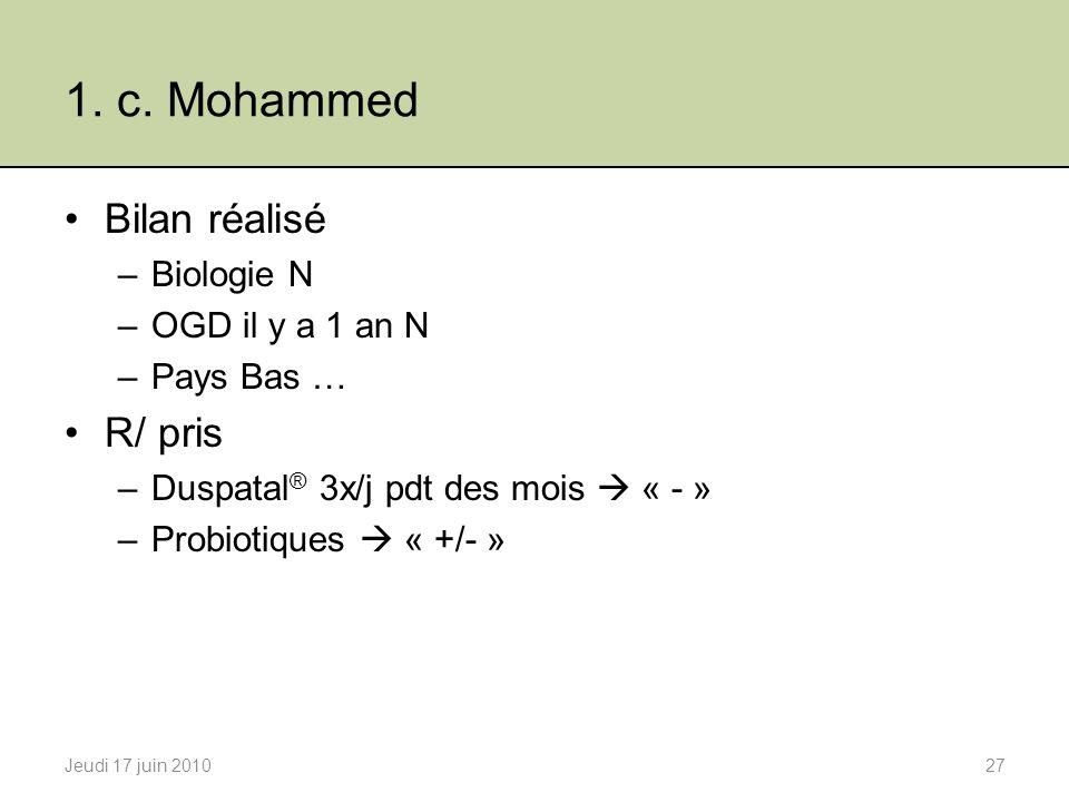 1. c. Mohammed Bilan réalisé –Biologie N –OGD il y a 1 an N –Pays Bas … R/ pris –Duspatal ® 3x/j pdt des mois « - » –Probiotiques « +/- » Jeudi 17 jui