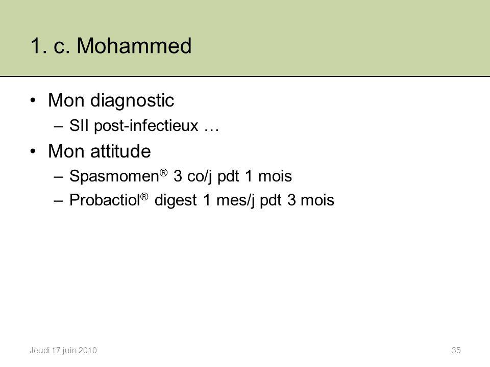 1. c. Mohammed Mon diagnostic –SII post-infectieux … Mon attitude –Spasmomen ® 3 co/j pdt 1 mois –Probactiol ® digest 1 mes/j pdt 3 mois Jeudi 17 juin