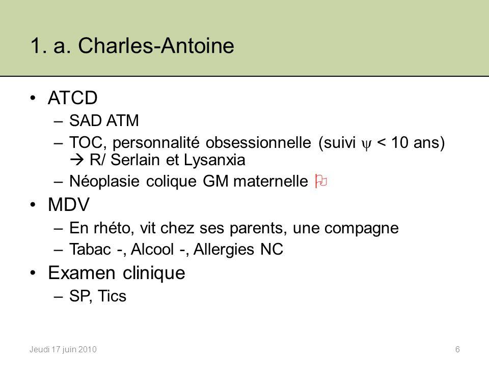 1. a. Charles-Antoine ATCD –SAD ATM –TOC, personnalité obsessionnelle (suivi < 10 ans) R/ Serlain et Lysanxia –Néoplasie colique GM maternelle MDV –En