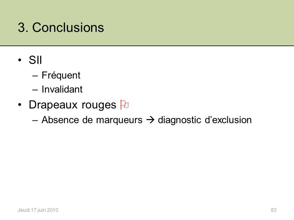 3. Conclusions Jeudi 17 juin 201083 SII –Fréquent –Invalidant Drapeaux rouges –Absence de marqueurs diagnostic dexclusion