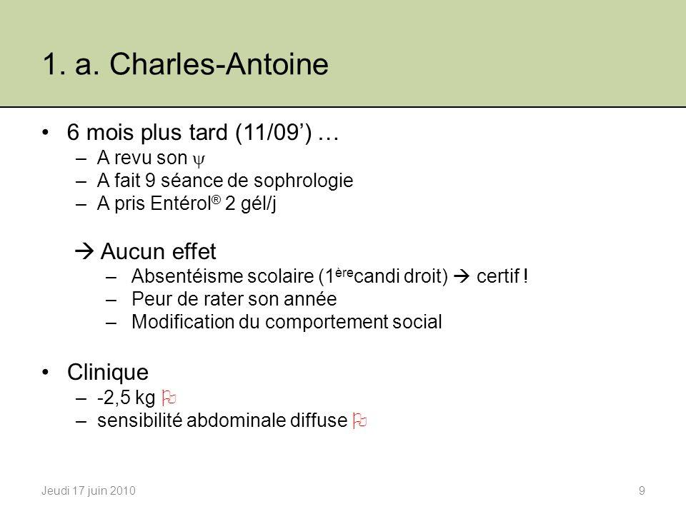 1. a. Charles-Antoine 6 mois plus tard (11/09) … –A revu son –A fait 9 séance de sophrologie –A pris Entérol ® 2 gél/j Aucun effet –Absentéisme scolai