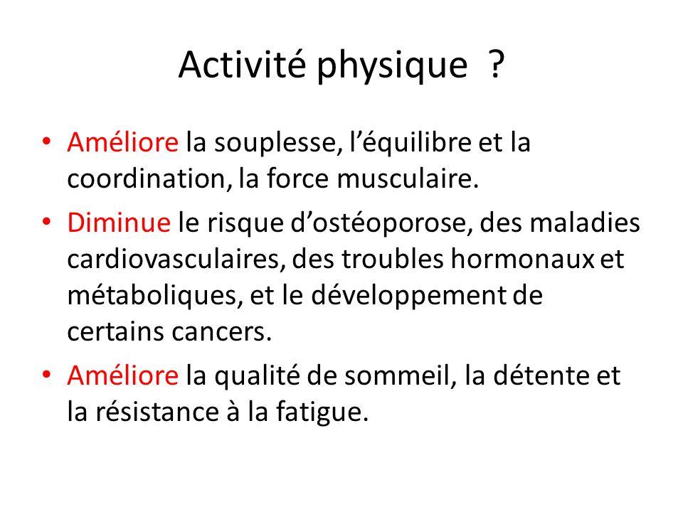 Activité physique ? Améliore la souplesse, léquilibre et la coordination, la force musculaire. Diminue le risque dostéoporose, des maladies cardiovasc