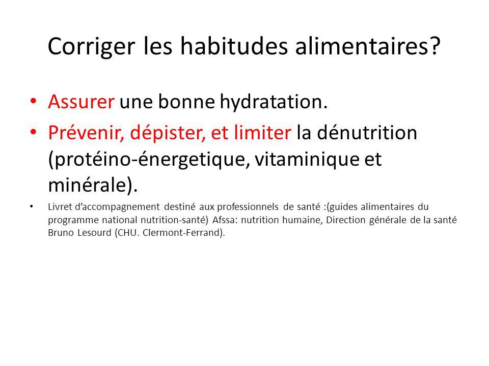 Corriger les habitudes alimentaires? Assurer une bonne hydratation. Prévenir, dépister, et limiter la dénutrition (protéino-énergetique, vitaminique e