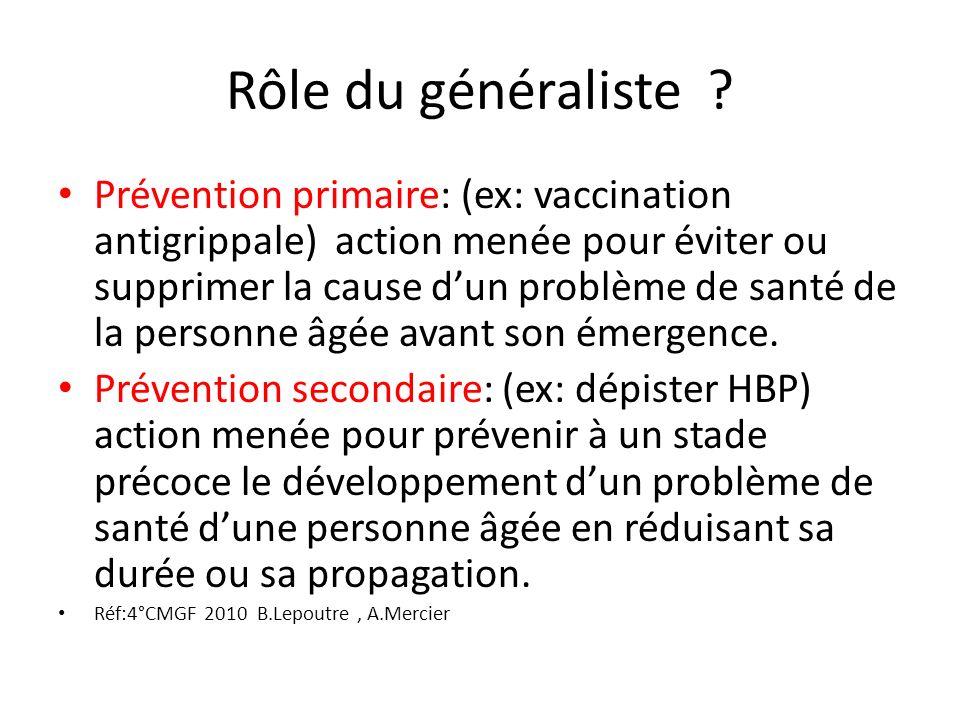 Rôle du généraliste ? Prévention primaire: (ex: vaccination antigrippale) action menée pour éviter ou supprimer la cause dun problème de santé de la p