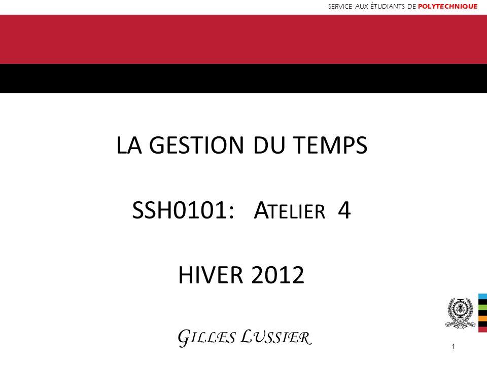 SERVICE AUX ÉTUDIANTS DE POLYTECHNIQUE LA GESTION DU TEMPS SSH0101: A TELIER 4 HIVER 2012 G ILLES L USSIER 1